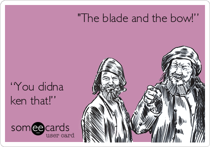 """""""The blade and the bow!""""      """"You didna ken that!"""""""