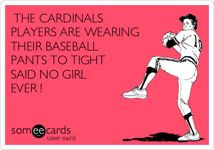 THE CARDINALS PLAYERS ARE WEARING THEIR BASEBALL PANTS TO TIGHT SAID NO GIRL EVER !