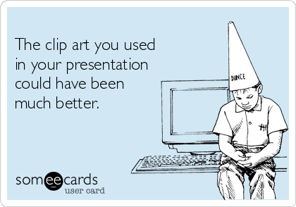 The clip art you used  in your presentation could have been much better.