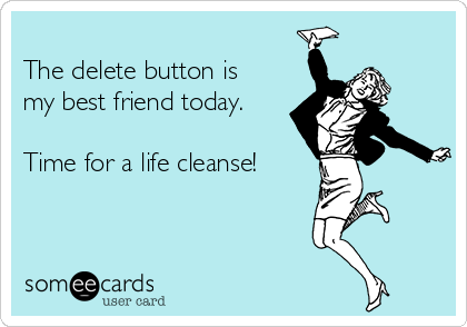 The delete button is my best friend today.  Time for a life cleanse!