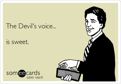 The Devil's voice...  is sweet.