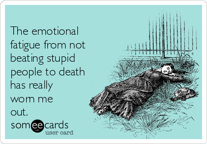 The emotional fatigue from not beating stupid people to death has really worn me out.
