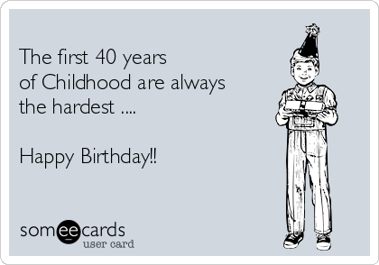 The First 40 Years Of Childhood Are Always Hardest Happy Birthday