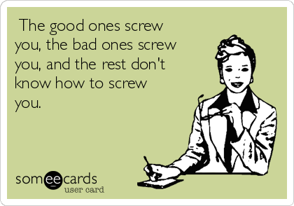 The good ones screw you, the bad ones screw you, and the rest don't know how to screw you.