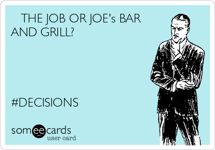 THE JOB OR JOE's BAR AND GRILL?     #DECISIONS