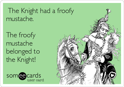 The Knight had a froofy mustache.  The froofy mustache belonged to the Knight!