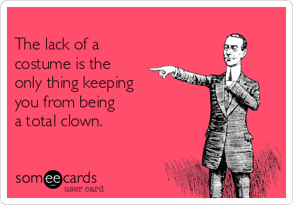 The lack of a costume is the only thing keeping you from being  a total clown.