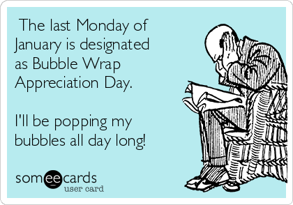 The last Monday of January is designated as Bubble Wrap Appreciation Day.    I'll be popping my bubbles all day long!