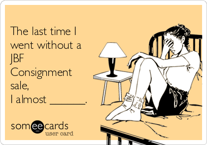 The last time I went without a JBF Consignment sale, I almost ______.
