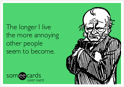 The longer I live  the more annoying other people seem to become.
