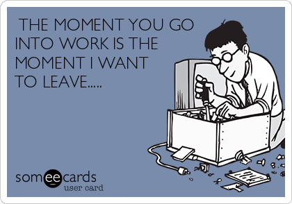THE MOMENT YOU GO INTO WORK IS THE MOMENT I WANT TO LEAVE.....