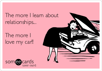 The more I learn about relationships...  The more I love my car!!