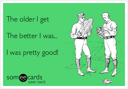 The older I get  The better I was...  I was pretty good!
