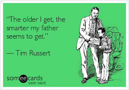 """""""The older I get, the smarter my father seems to get.""""  — Tim Russert"""