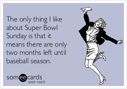 The only thing I like about Super Bowl Sunday is that it means there are only two months left until baseball season.