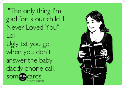 """""""The only thing I'm glad for is our child, I Never Loved You"""" Lol Ugly txt you get when you don't  answer the baby daddy phone call."""