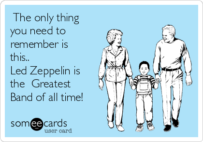 The only thing you need to remember is this.. Led Zeppelin is the  Greatest Band of all time!