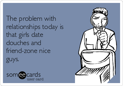 The problem with relationships today is that girls date douches and friend-zone nice guys.
