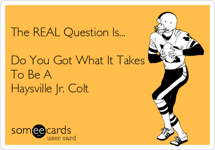 The REAL Question Is...  Do You Got What It Takes To Be A Haysville Jr. Colt
