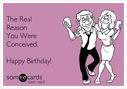 The Real Reason You Were Conceived.  Happy Birthday!