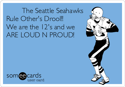The Seattle Seahawks  Rule Other's Drool!!  We are the 12's and we ARE LOUD N PROUD!