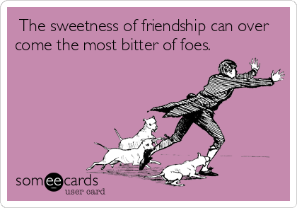 The sweetness of friendship can over come the most bitter of foes.