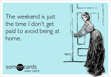 The weekend is just  the time I don't get paid to avoid being at home.