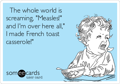 """The whole world is screaming, """"Measles!"""" and I'm over here all,"""" I made French toast casserole!"""""""