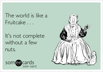 The world is like a  Fruitcake . . .  It's not complete without a few nuts.