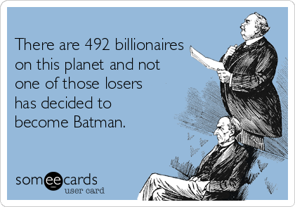 There are 492 billionaires on this planet and not one of those losers has decided to become Batman.