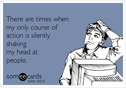 There are times when my only course of action is silently shaking my head at people.