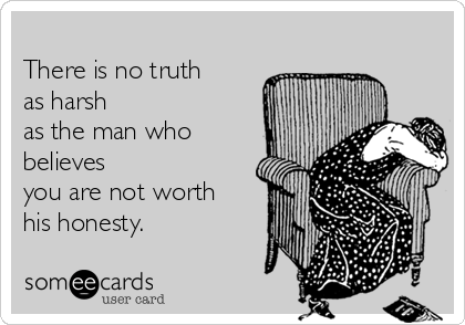 There is no truth as harsh as the man who believes you are not worth his honesty.