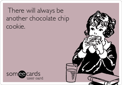 There will always be another chocolate chip cookie.