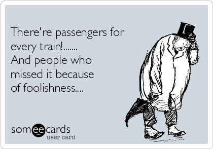 There're passengers for every train!....... And people who missed it because of foolishness....