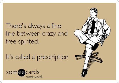 There's always a fine   line between crazy and   free spirited.  It's called a prescription