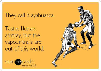 They call it ayahuasca.  Tastes like an ashtray, but the vapour trails are out of this world.
