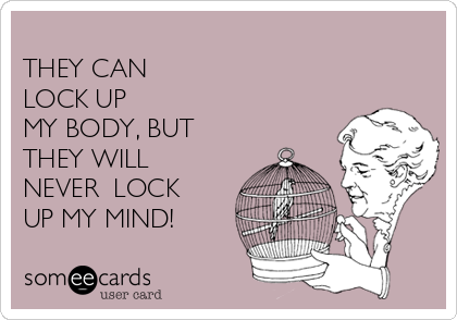 THEY CAN  LOCK UP  MY BODY, BUT THEY WILL NEVER  LOCK UP MY MIND!