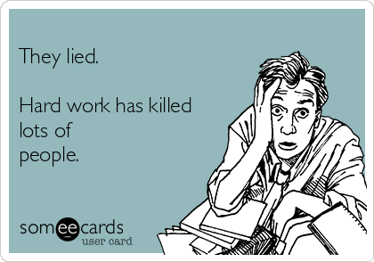 They lied.  Hard work has killed lots of people.