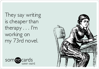 They say writing is cheaper than therapy . . . I'm   working on my 73rd novel.