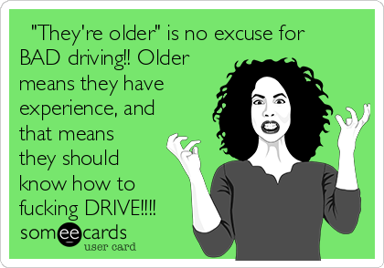 """""""They're older"""" is no excuse for BAD driving!! Older means they have experience, and that means they should know how to fucking DRIVE!!!!"""