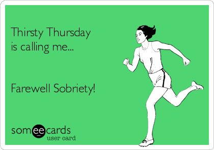 Thirsty Thursday is calling me...   Farewell Sobriety!