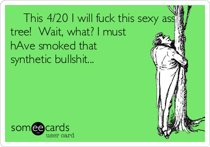 This 4/20 I will fuck this sexy ass tree!  Wait, what? I must hAve smoked that synthetic bullshit...