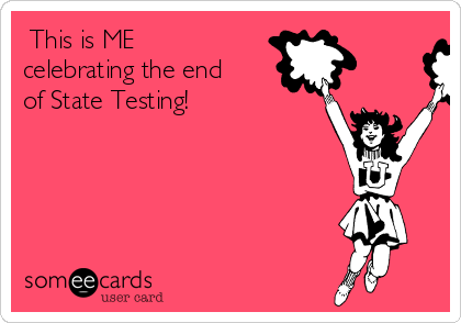 This is ME celebrating the end of State Testing!