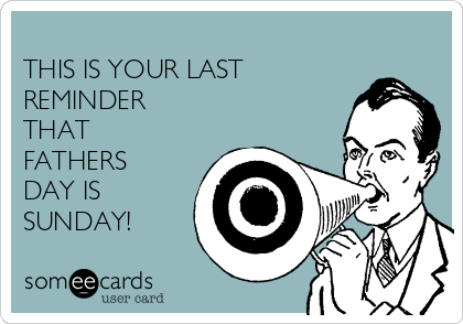 THIS IS YOUR LAST REMINDER THAT FATHERS DAY IS SUNDAY!