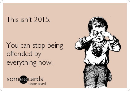 This isn't 2015.   You can stop being offended by everything now.
