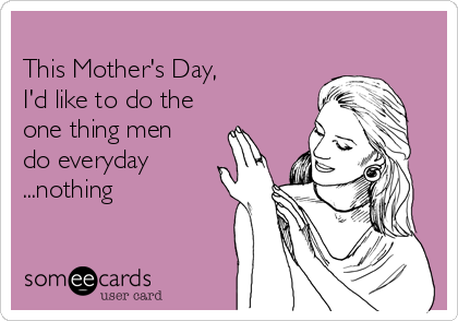 This Mother's Day,   I'd like to do the one thing men do everyday ...nothing