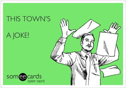 THIS TOWN'S  A JOKE!