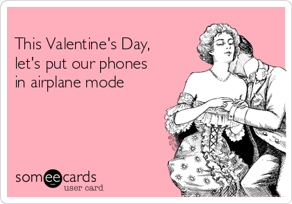 This Valentine's Day, let's put our phones in airplane mode