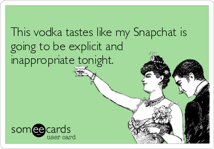 This vodka tastes like my Snapchat is going to be explicit and inappropriate tonight.