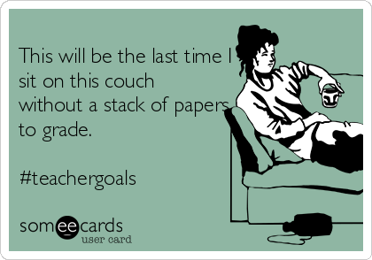 This will be the last time I sit on this couch without a stack of papers to grade.   #teachergoals